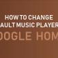 Cómo cambiar el reproductor de música predeterminado en Google Home