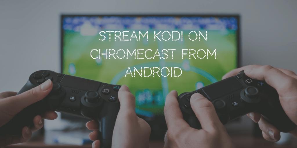 install and stream kodi on chromecast
